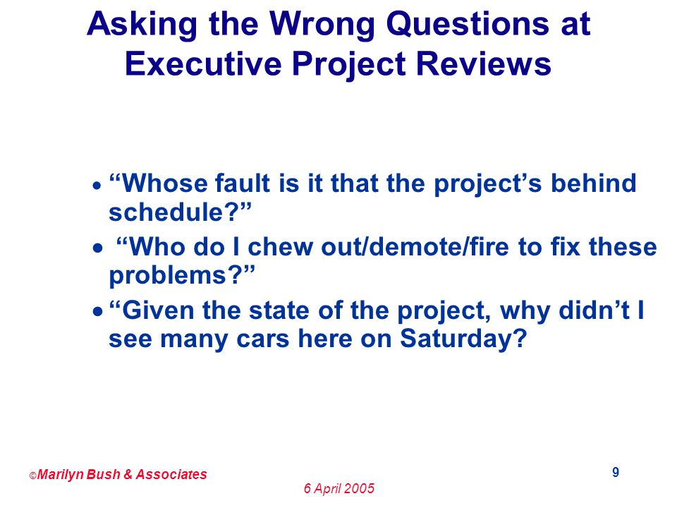 © Marilyn Bush & Associates 6 April 2005 10 The Kinds of Questions That Senior Management Should Ask Are Things Like: How many defects are we finding.