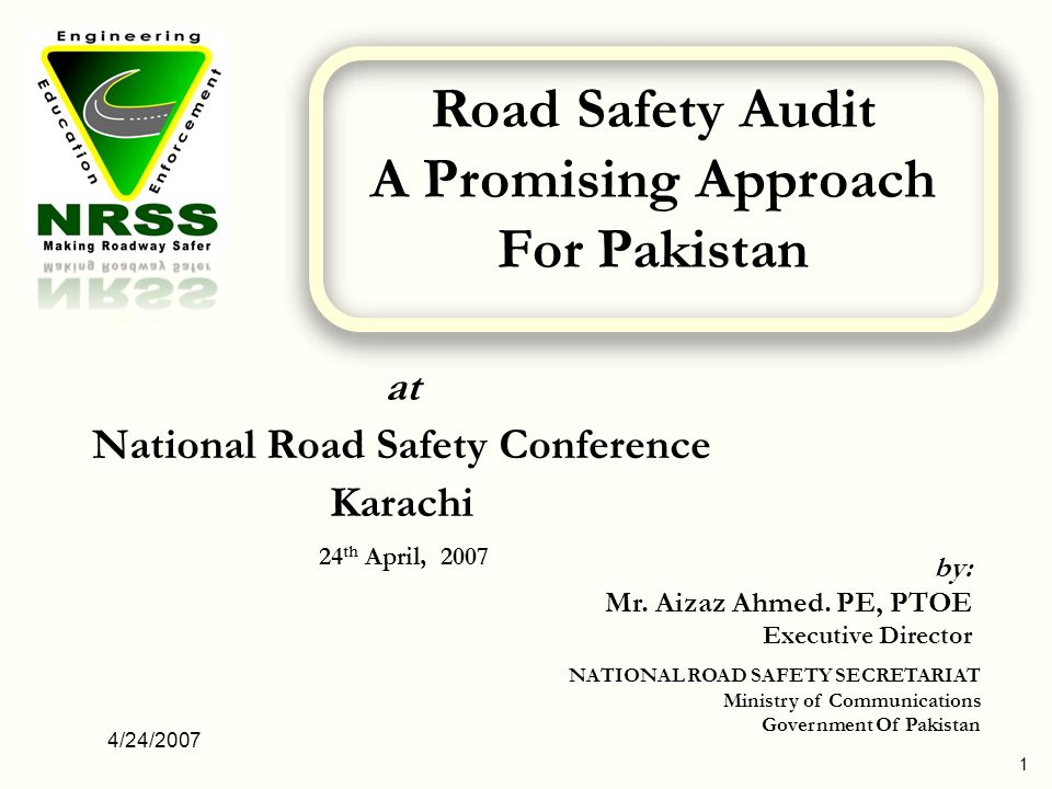 4/24/2007 1 at National Road Safety Conference Karachi 24 th April, 2007 by: Mr. Aizaz Ahmed. PE, PTOE Executive Director NATIONAL ROAD SAFETY SECRETA