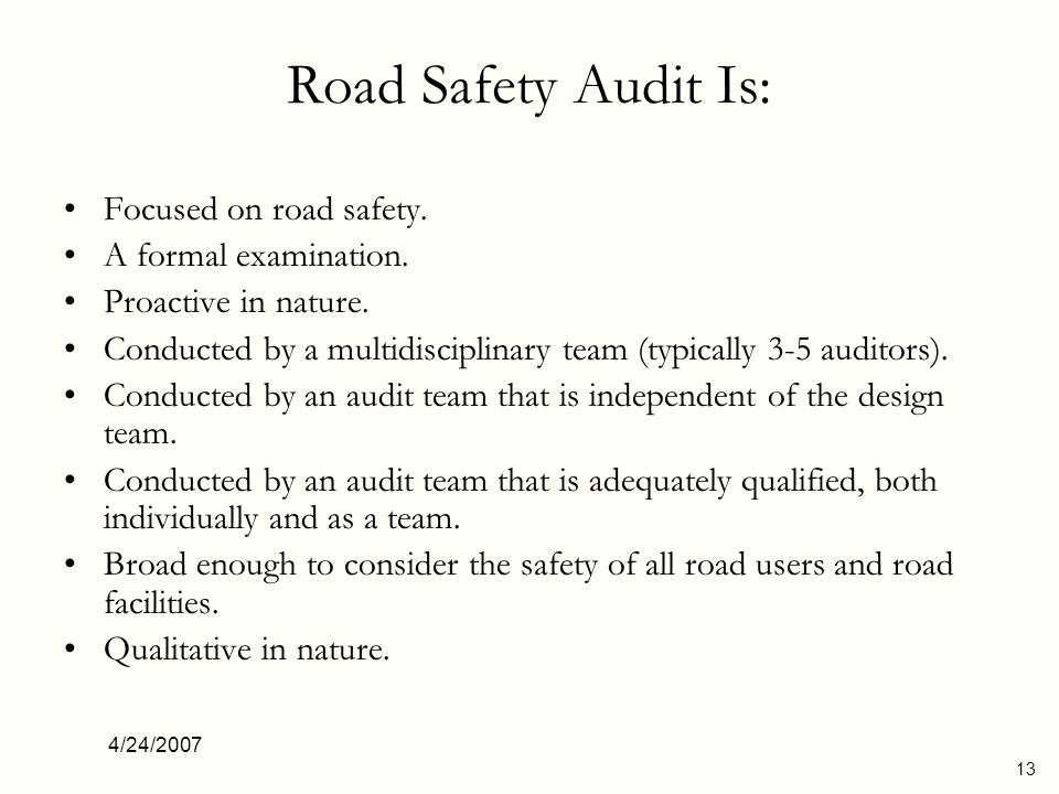 4/24/2007 13 Road Safety Audit Is: Focused on road safety. A formal examination. Proactive in nature. Conducted by a multidisciplinary team (typically