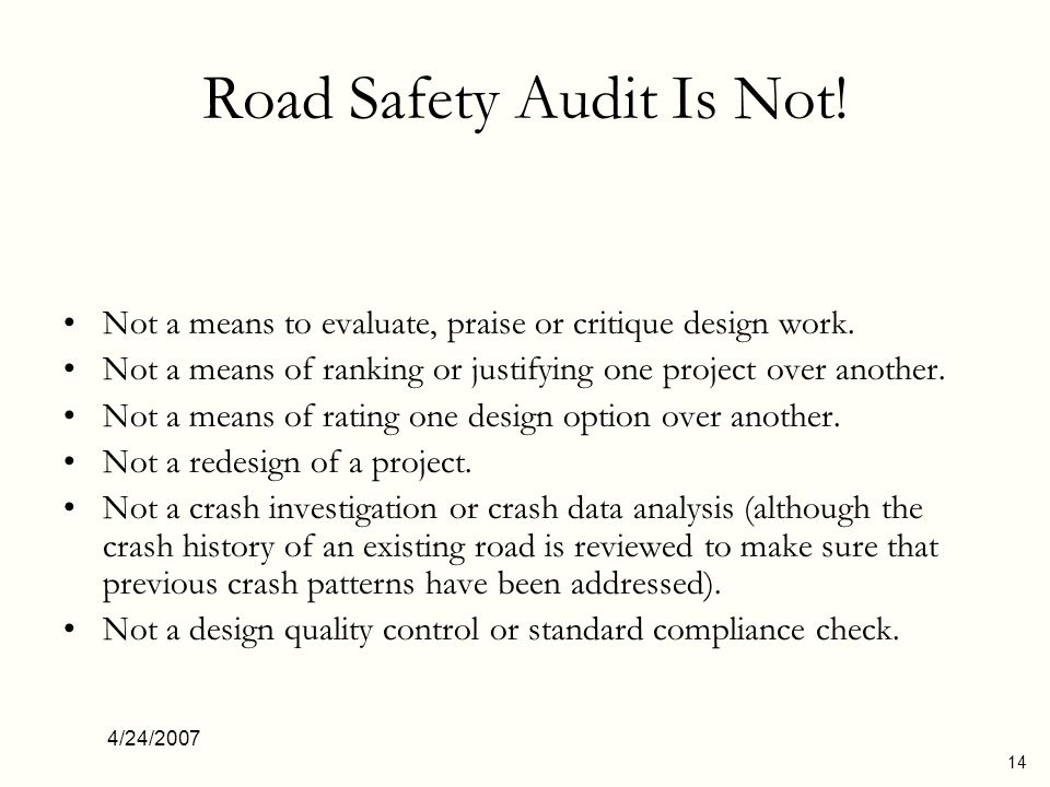4/24/2007 14 Road Safety Audit Is Not! Not a means to evaluate, praise or critique design work. Not a means of ranking or justifying one project over