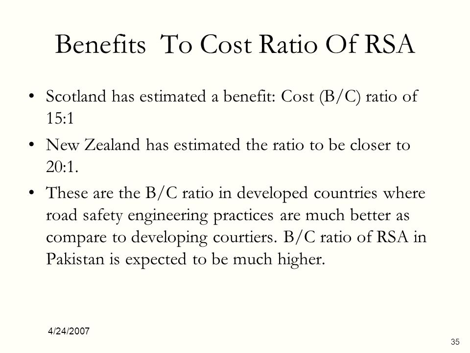 4/24/2007 35 Benefits To Cost Ratio Of RSA Scotland has estimated a benefit: Cost (B/C) ratio of 15:1 New Zealand has estimated the ratio to be closer