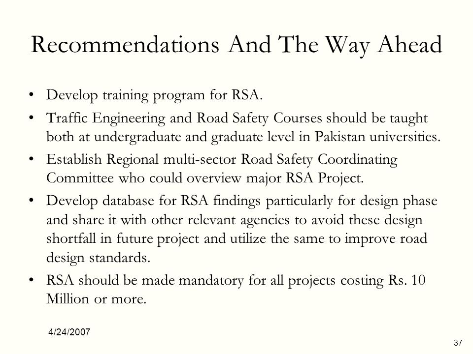 4/24/2007 37 Recommendations And The Way Ahead Develop training program for RSA. Traffic Engineering and Road Safety Courses should be taught both at