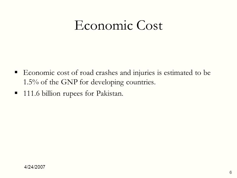 4/24/2007 7 Social Cost The mortality rate due to RTC in South East Asia is 18.6 per 100,000 population, hence, the estimated fatalities per year in Pakistan are about 25,000.