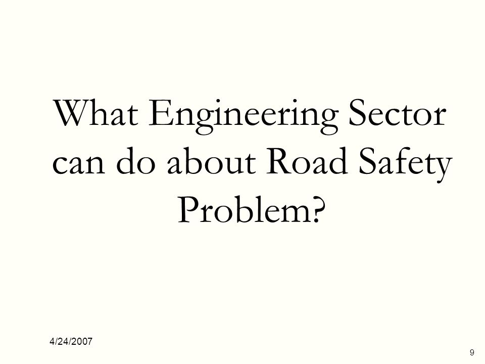4/24/2007 9 What Engineering Sector can do about Road Safety Problem?