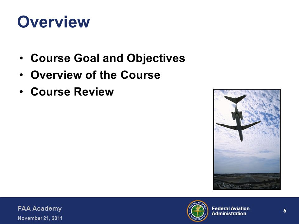 5 Federal Aviation Administration FAA Academy November 21, 2011 Overview Course Goal and Objectives Overview of the Course Course Review