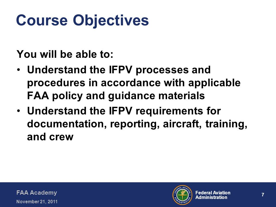 7 Federal Aviation Administration FAA Academy November 21, 2011 Course Objectives You will be able to: Understand the IFPV processes and procedures in accordance with applicable FAA policy and guidance materials Understand the IFPV requirements for documentation, reporting, aircraft, training, and crew