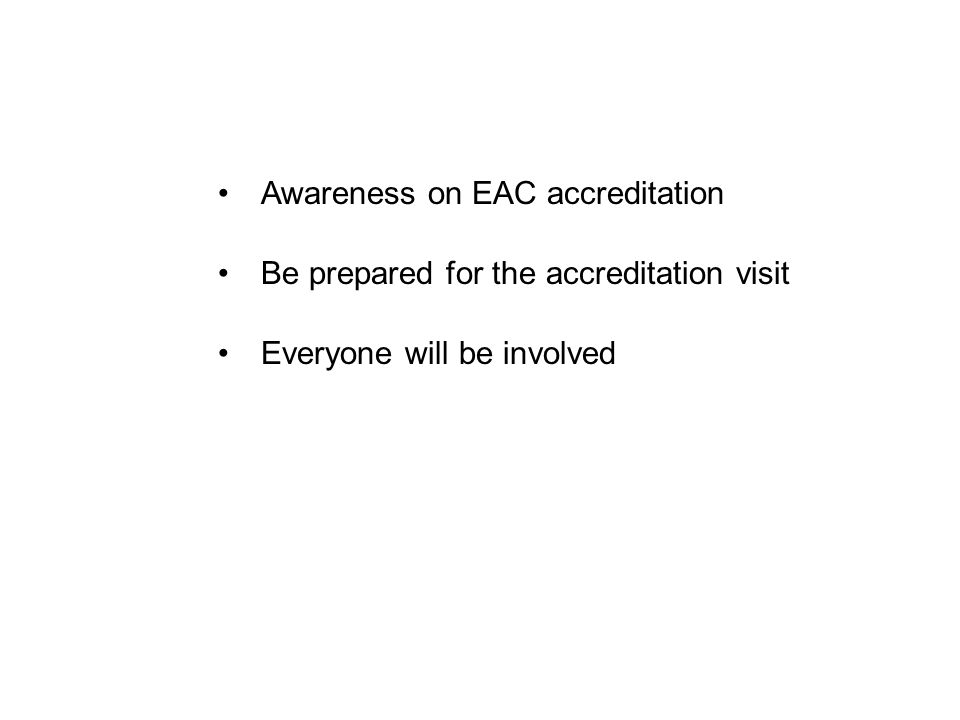 Awareness on EAC accreditation Be prepared for the accreditation visit Everyone will be involved