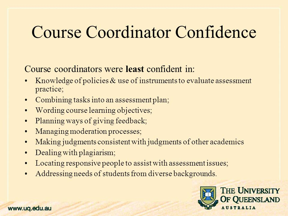 Course Coordinator Confidence Course coordinators were least confident in: Knowledge of policies & use of instruments to evaluate assessment practice; Combining tasks into an assessment plan; Wording course learning objectives; Planning ways of giving feedback; Managing moderation processes; Making judgments consistent with judgments of other academics Dealing with plagiarism; Locating responsive people to assist with assessment issues; Addressing needs of students from diverse backgrounds.