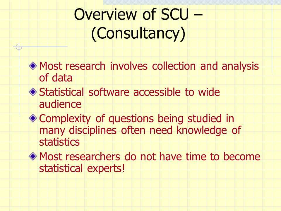 Overview of SCU – (Consultancy) Most research involves collection and analysis of data Statistical software accessible to wide audience Complexity of questions being studied in many disciplines often need knowledge of statistics Most researchers do not have time to become statistical experts!