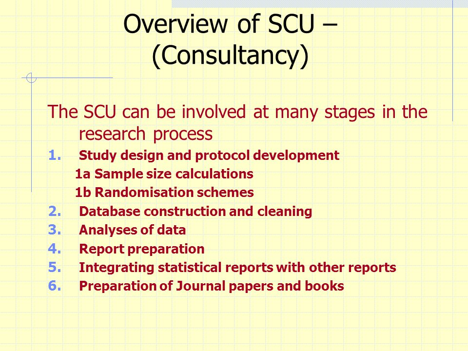 Overview of SCU – (Consultancy) The SCU can be involved at many stages in the research process 1. Study design and protocol development 1a Sample size