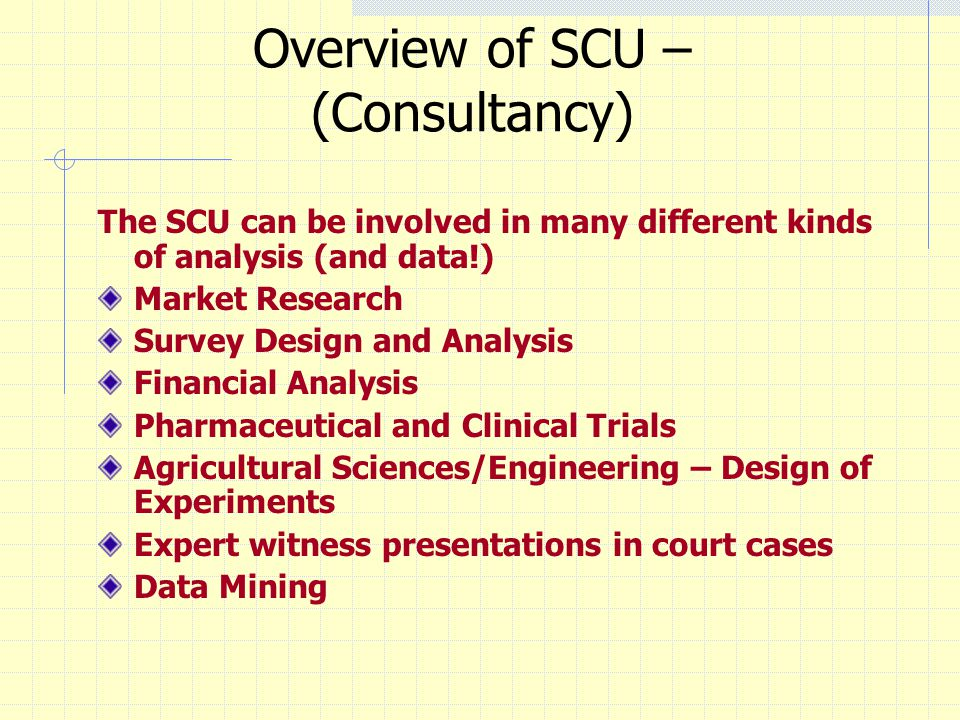 Overview of SCU – (Consultancy) The SCU can be involved in many different kinds of analysis (and data!) Market Research Survey Design and Analysis Fin