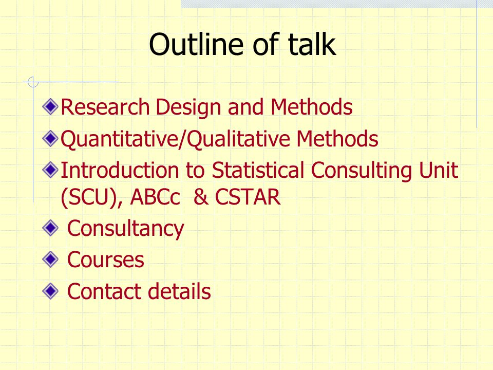 Outline of talk Research Design and Methods Quantitative/Qualitative Methods Introduction to Statistical Consulting Unit (SCU), ABCc & CSTAR Consultancy Courses Contact details