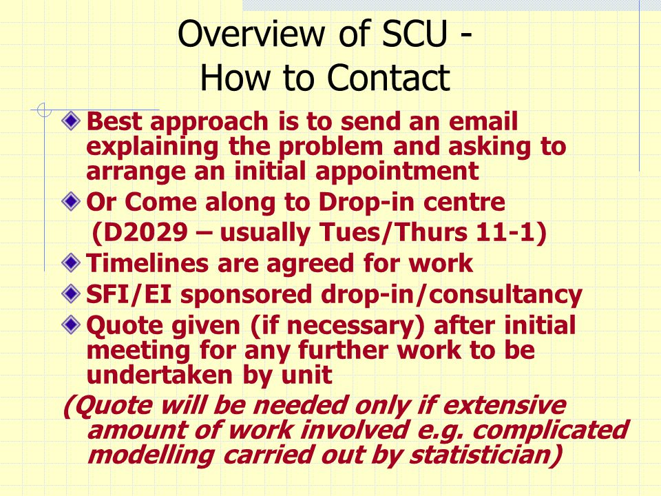 Overview of SCU - How to Contact Best approach is to send an email explaining the problem and asking to arrange an initial appointment Or Come along t