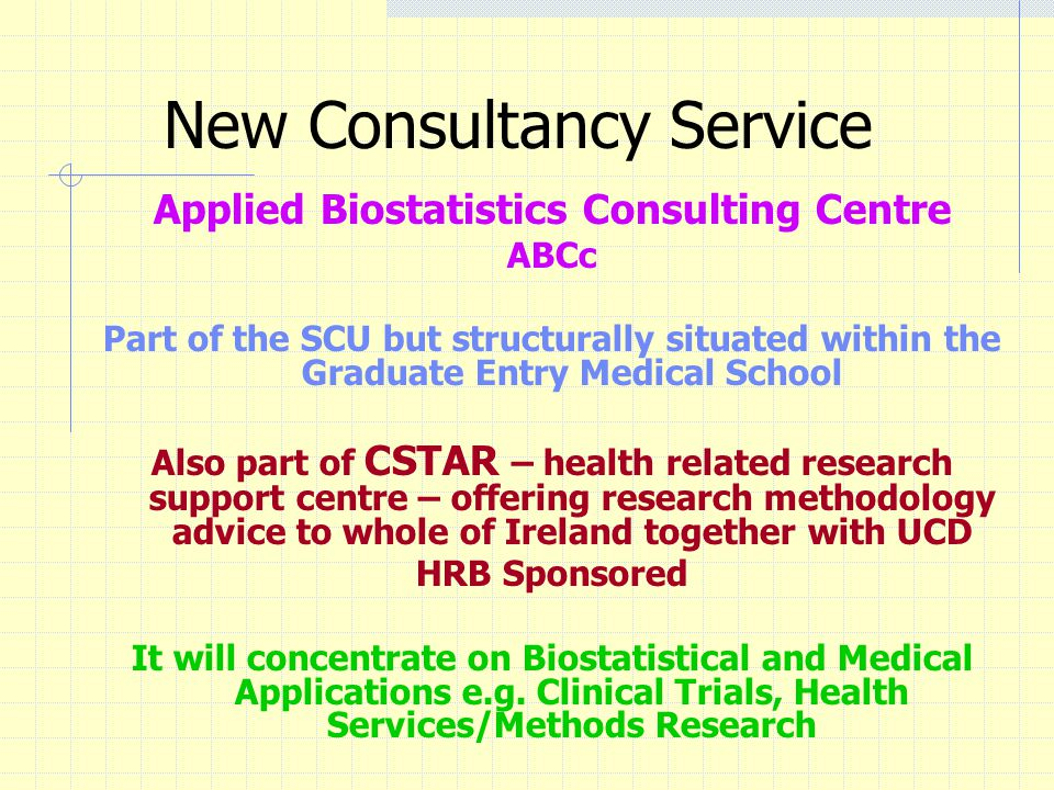 New Consultancy Service Applied Biostatistics Consulting Centre ABCc Part of the SCU but structurally situated within the Graduate Entry Medical School Also part of CSTAR – health related research support centre – offering research methodology advice to whole of Ireland together with UCD HRB Sponsored It will concentrate on Biostatistical and Medical Applications e.g.