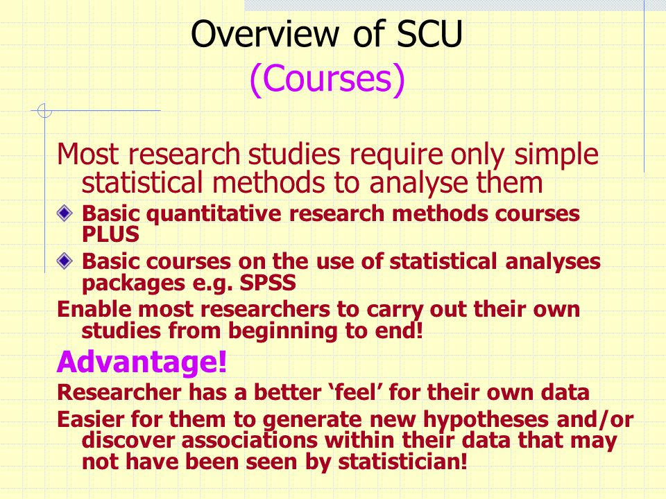 Overview of SCU (Courses) Most research studies require only simple statistical methods to analyse them Basic quantitative research methods courses PLUS Basic courses on the use of statistical analyses packages e.g.