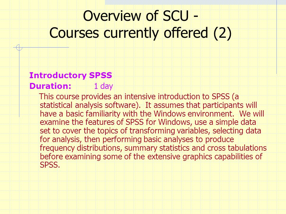 Overview of SCU - Courses currently offered (2) Introductory SPSS Duration: 1 day This course provides an intensive introduction to SPSS (a statistica