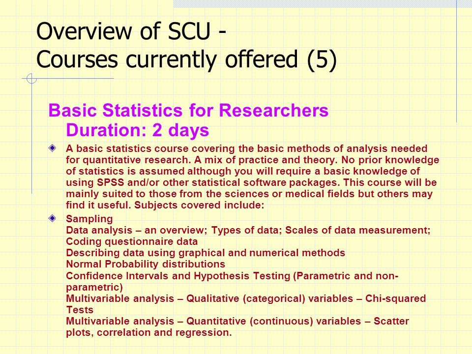 Overview of SCU - Courses currently offered (5) Basic Statistics for Researchers Duration: 2 days A basic statistics course covering the basic methods of analysis needed for quantitative research.
