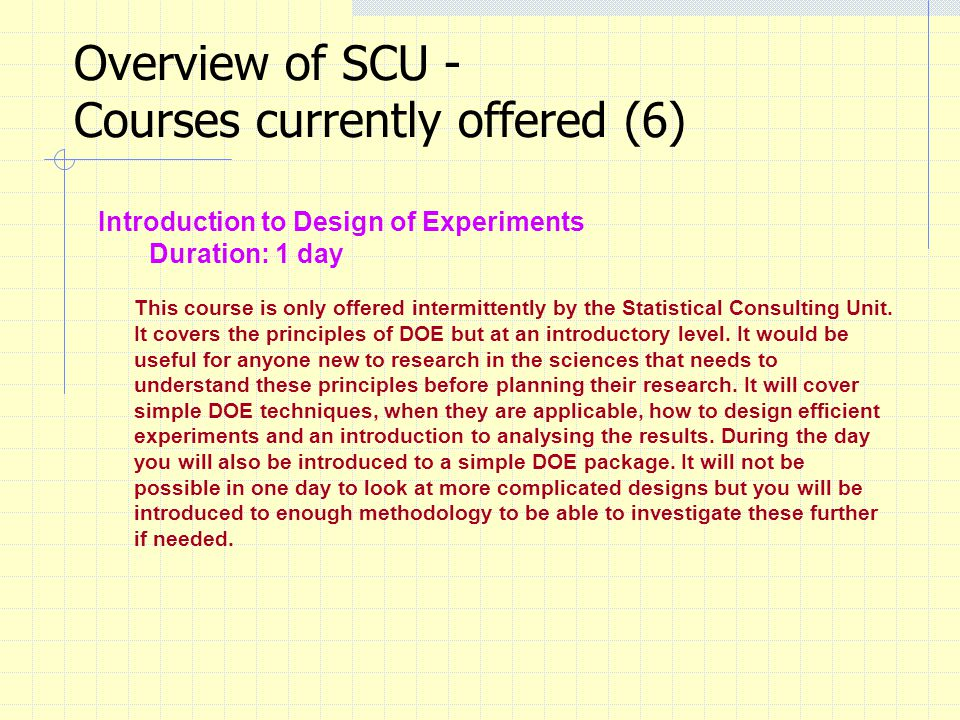 Overview of SCU - Courses currently offered (6) Introduction to Design of Experiments Duration: 1 day This course is only offered intermittently by the Statistical Consulting Unit.