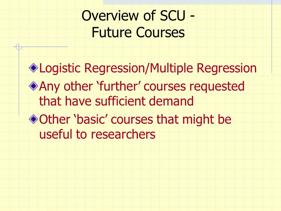 Overview of SCU - Future Courses Logistic Regression/Multiple Regression Any other further courses requested that have sufficient demand Other basic courses that might be useful to researchers