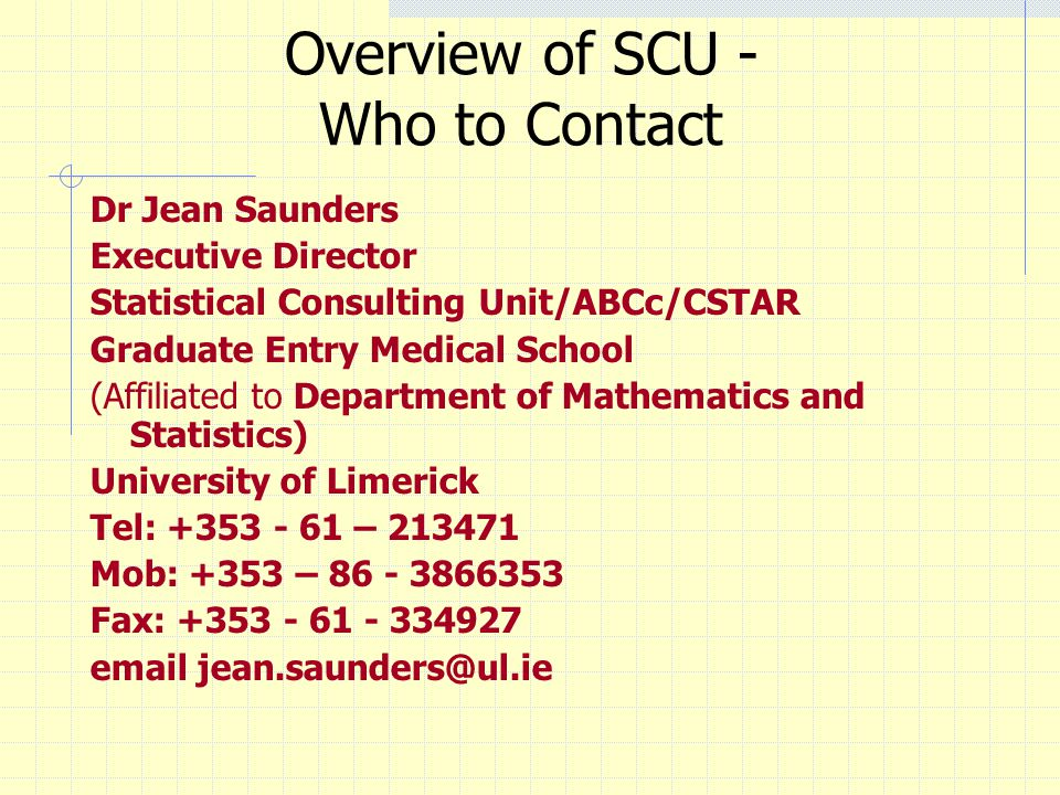 Overview of SCU - Who to Contact Dr Jean Saunders Executive Director Statistical Consulting Unit/ABCc/CSTAR Graduate Entry Medical School (Affiliated to Department of Mathematics and Statistics) University of Limerick Tel: +353 - 61 – 213471 Mob: +353 – 86 - 3866353 Fax: +353 - 61 - 334927 email jean.saunders@ul.ie