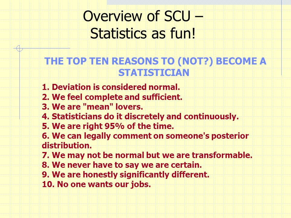 Overview of SCU – Statistics as fun. THE TOP TEN REASONS TO (NOT ) BECOME A STATISTICIAN 1.