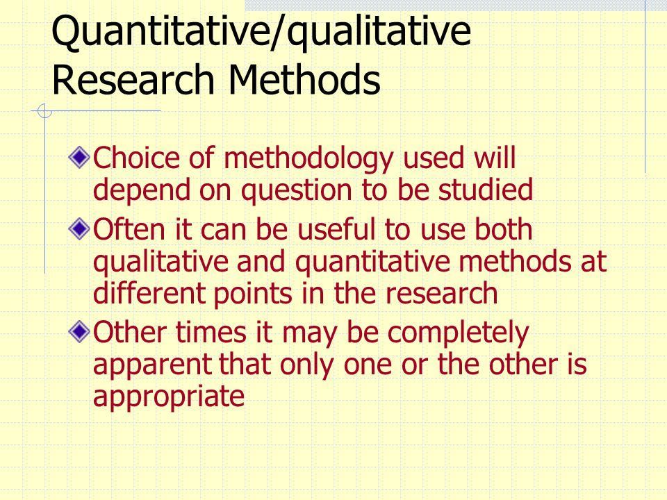 Quantitative/qualitative Research Methods Choice of methodology used will depend on question to be studied Often it can be useful to use both qualitat