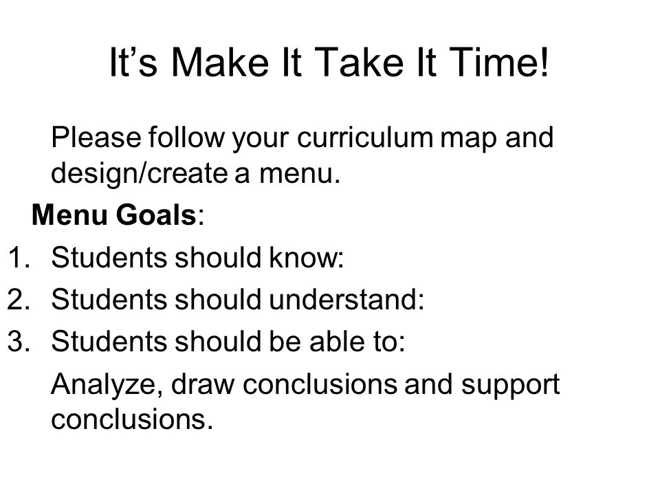 Its Make It Take It Time.Please follow your curriculum map and design/create a menu.