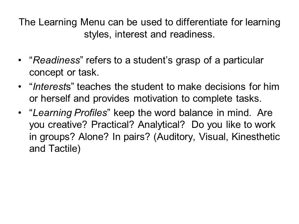 The Learning Menu can be used to differentiate for learning styles, interest and readiness. Readiness refers to a students grasp of a particular conce
