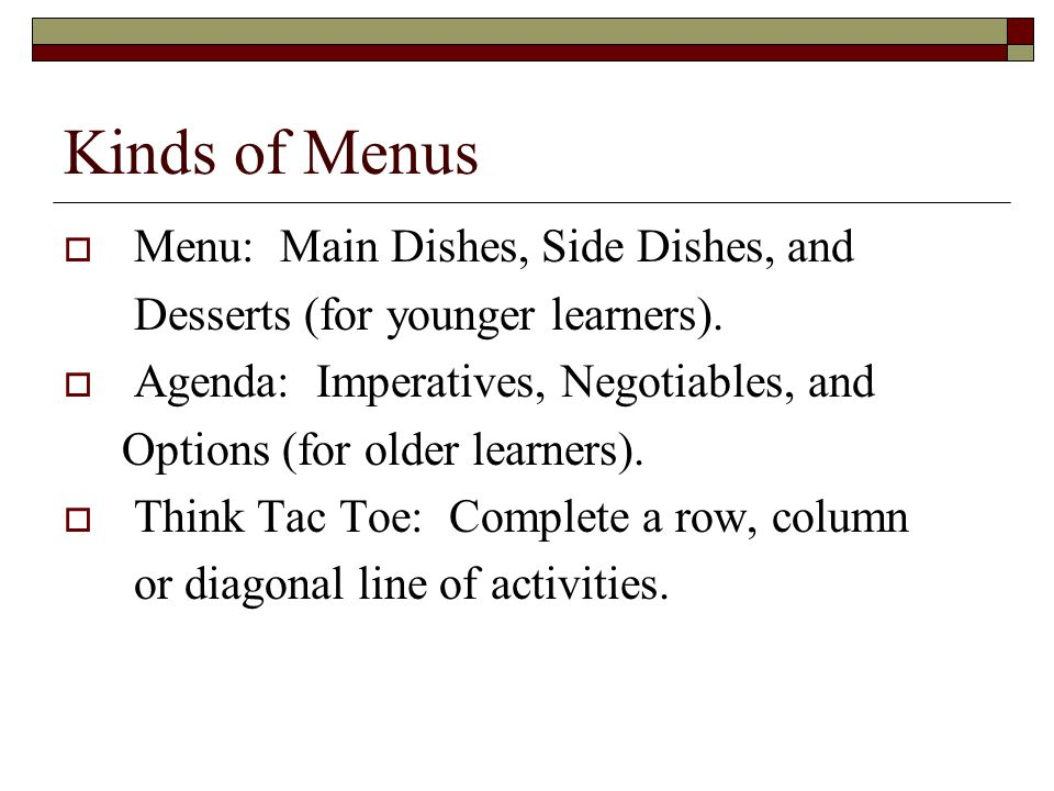 Kinds of Menus Menu: Main Dishes, Side Dishes, and Desserts (for younger learners). Agenda: Imperatives, Negotiables, and Options (for older learners)