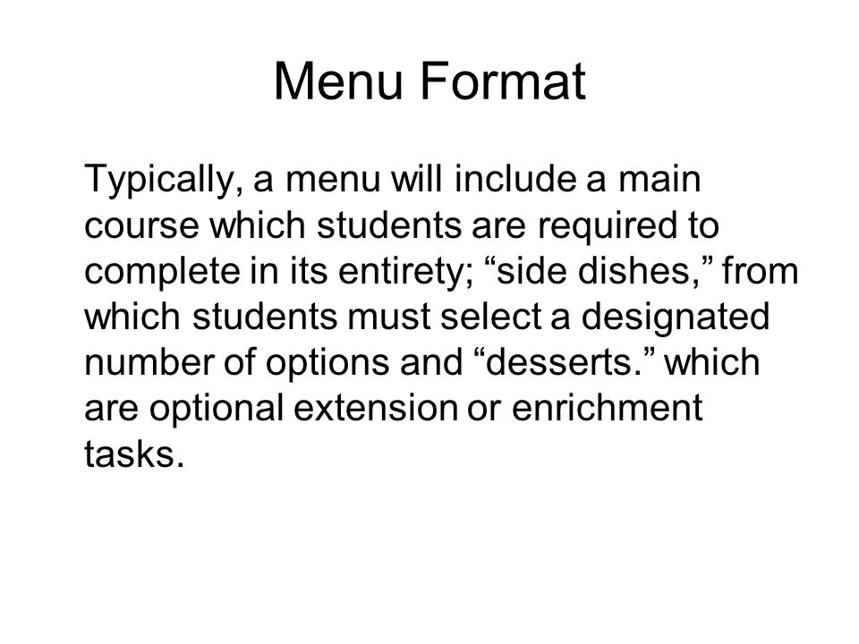 Menu Format Typically, a menu will include a main course which students are required to complete in its entirety; side dishes, from which students must select a designated number of options and desserts.