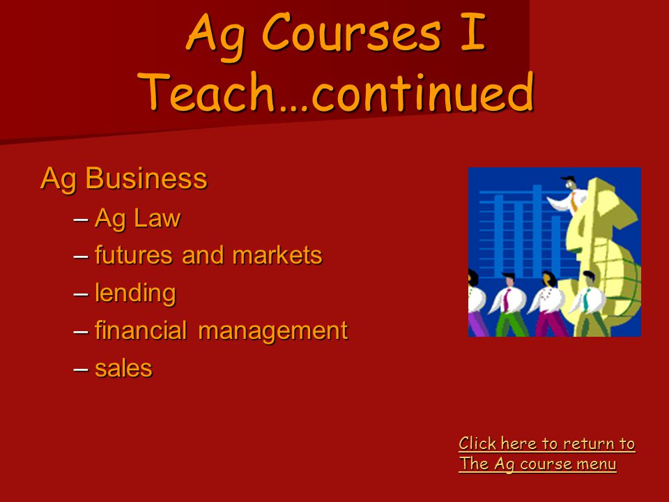 Ag Courses I Teach…continued Ag Leadership –speaking –presentations –resume –job interview –work skills –volunteerism Click here to return to The Ag course menu Click here to return to The Ag course menu