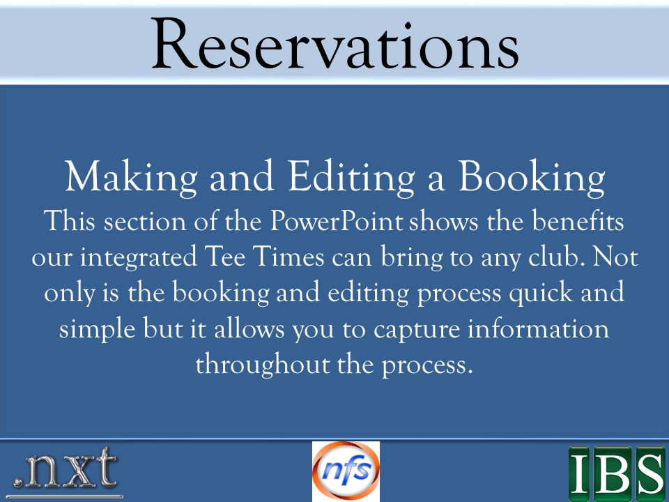 Reservations Making and Editing a Booking This section of the PowerPoint shows the benefits our integrated Tee Times can bring to any club.