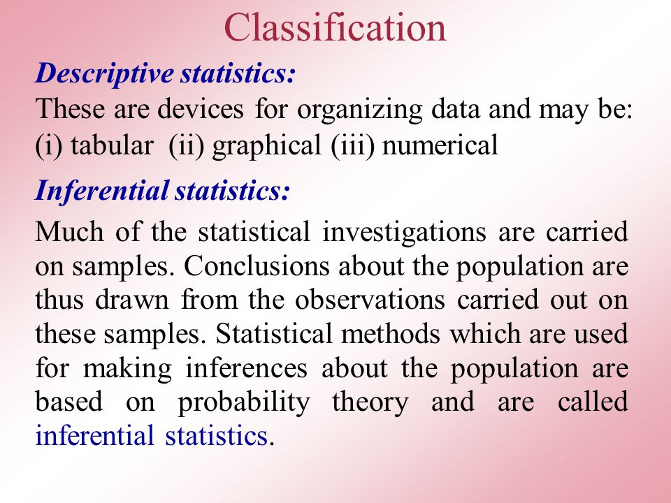 Classification Descriptive statistics: These are devices for organizing data and may be: (i) tabular (ii) graphical (iii) numerical Inferential statistics: Much of the statistical investigations are carried on samples.
