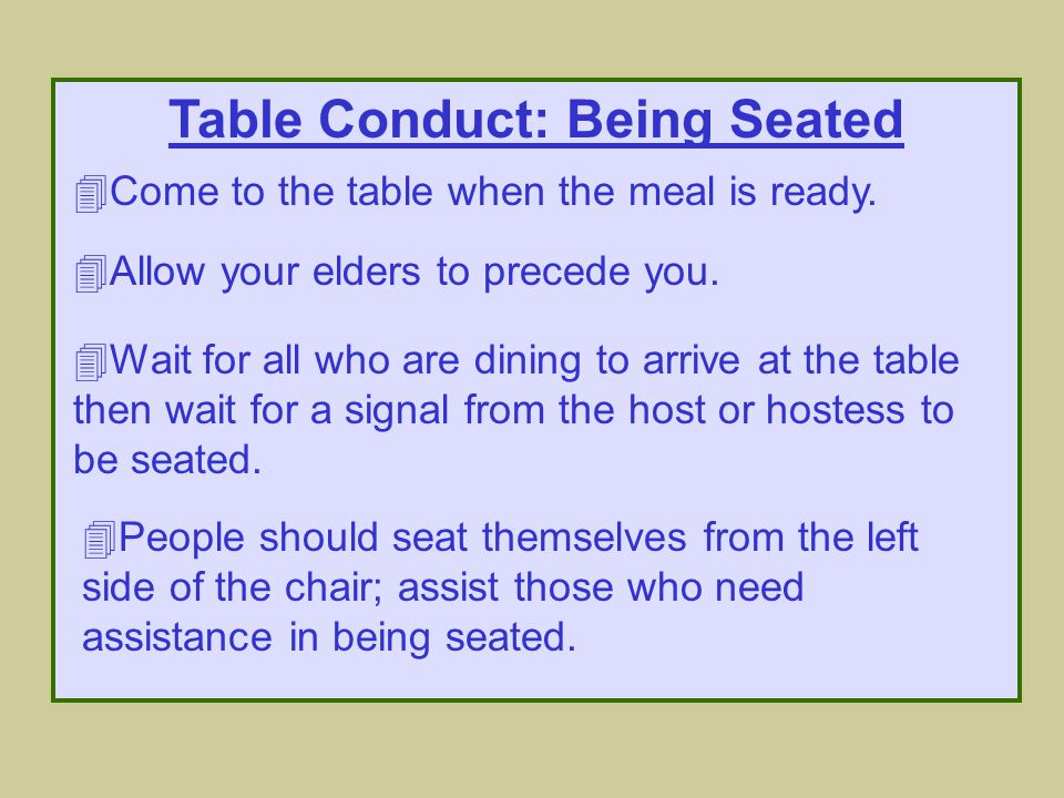Table Conduct: Use of Napkins 4Place the napkin in your lap as soon as you are seated.