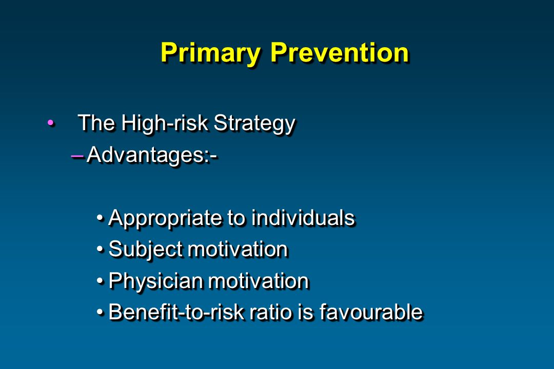 Primary Prevention The High-risk Strategy The High-risk Strategy –Advantages:- Appropriate to individualsAppropriate to individuals Subject motivationSubject motivation Physician motivationPhysician motivation Benefit-to-risk ratio is favourableBenefit-to-risk ratio is favourable The High-risk Strategy The High-risk Strategy –Advantages:- Appropriate to individualsAppropriate to individuals Subject motivationSubject motivation Physician motivationPhysician motivation Benefit-to-risk ratio is favourableBenefit-to-risk ratio is favourable