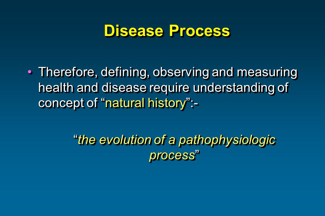 Disease Process Therefore, defining, observing and measuring health and disease require understanding of concept of natural history:-Therefore, defining, observing and measuring health and disease require understanding of concept of natural history:- the evolution of a pathophysiologic processthe evolution of a pathophysiologic process Therefore, defining, observing and measuring health and disease require understanding of concept of natural history:-Therefore, defining, observing and measuring health and disease require understanding of concept of natural history:- the evolution of a pathophysiologic processthe evolution of a pathophysiologic process