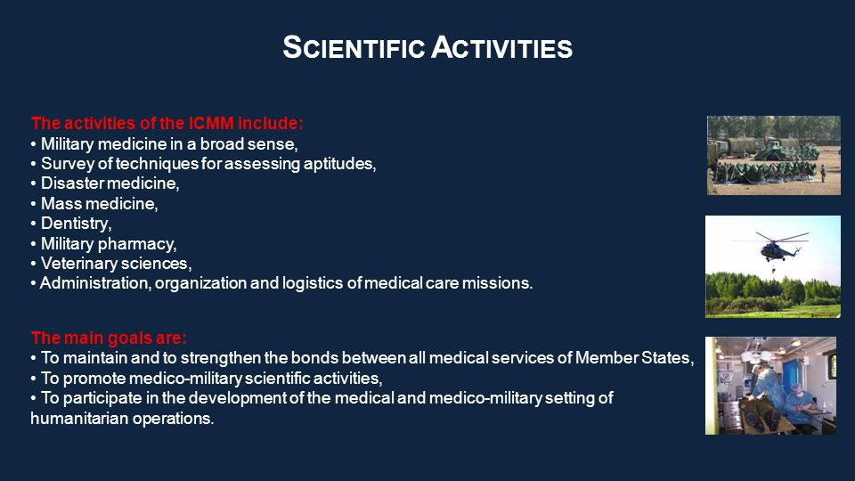 S CIENTIFIC A CTIVITIES The main goals are: To maintain and to strengthen the bonds between all medical services of Member States, To promote medico-military scientific activities, To participate in the development of the medical and medico-military setting of humanitarian operations.