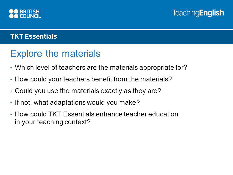 TKT Essentials Explore the materials Which level of teachers are the materials appropriate for.