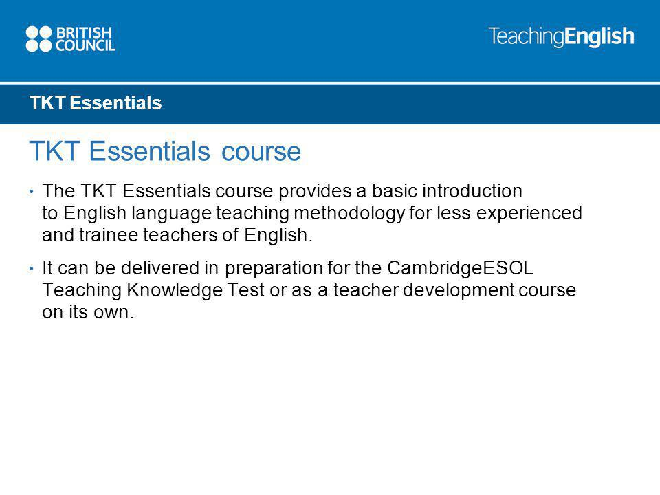 TKT Essentials TKT Essentials course The TKT Essentials course provides a basic introduction to English language teaching methodology for less experie