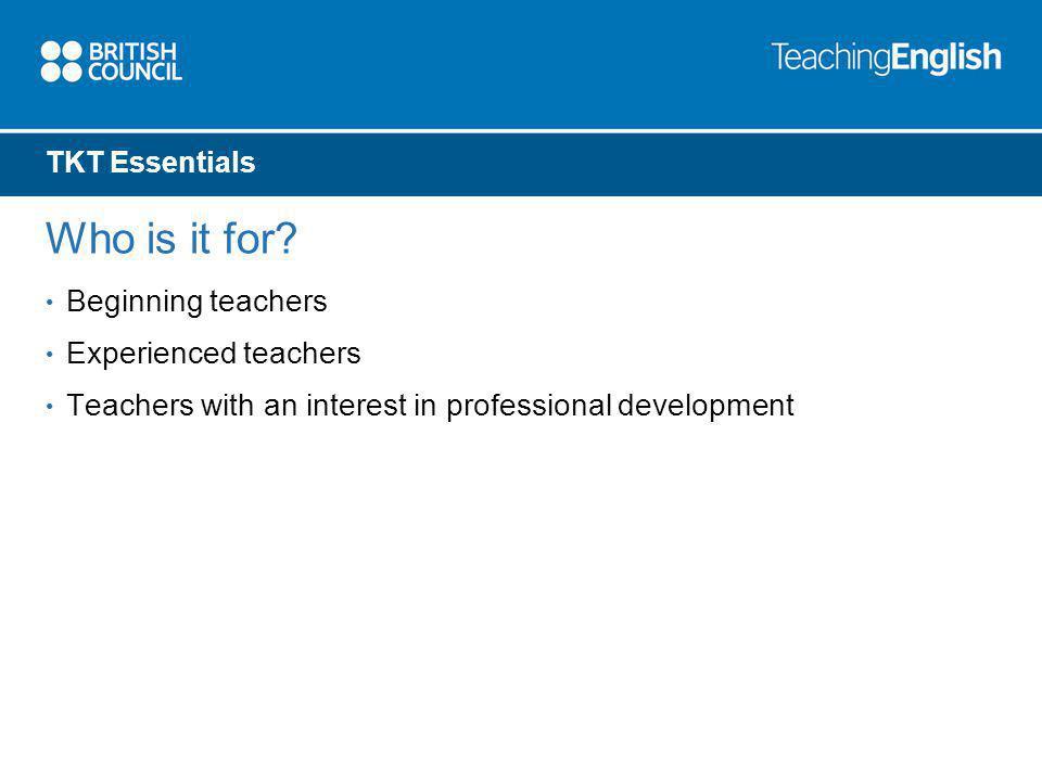TKT Essentials Who is it for? Beginning teachers Experienced teachers Teachers with an interest in professional development