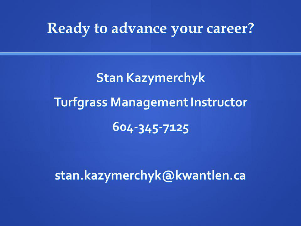 Ready to advance your career? Stan Kazymerchyk Turfgrass Management Instructor 604-345-7125stan.kazymerchyk@kwantlen.ca