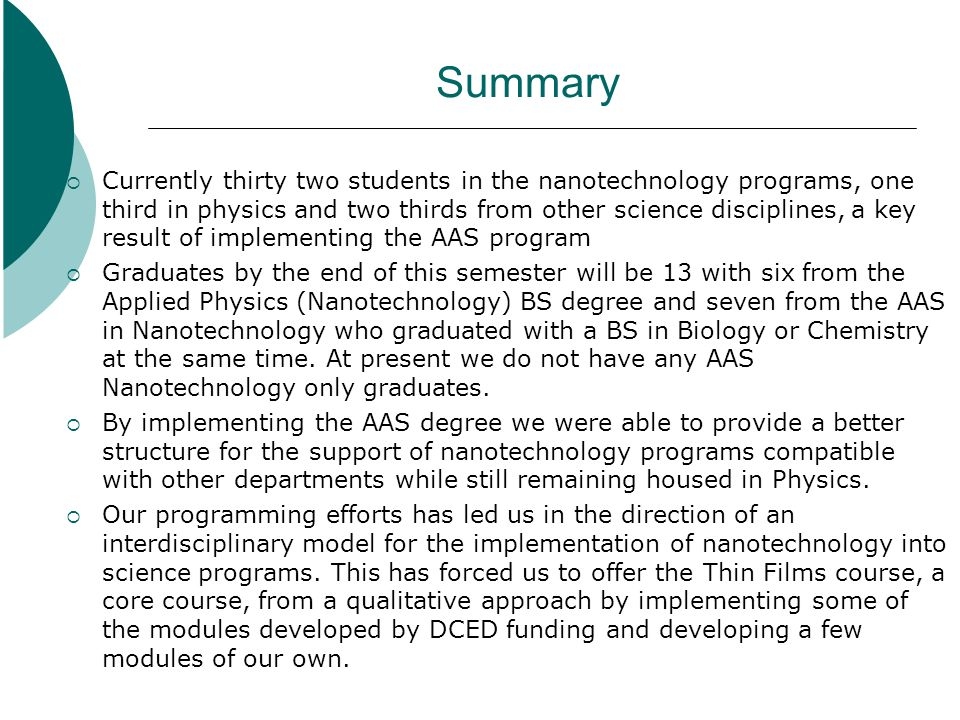 Summary Currently thirty two students in the nanotechnology programs, one third in physics and two thirds from other science disciplines, a key result of implementing the AAS program Graduates by the end of this semester will be 13 with six from the Applied Physics (Nanotechnology) BS degree and seven from the AAS in Nanotechnology who graduated with a BS in Biology or Chemistry at the same time.