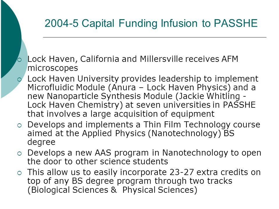 2004-5 Capital Funding Infusion to PASSHE Lock Haven, California and Millersville receives AFM microscopes Lock Haven University provides leadership to implement Microfluidic Module (Anura – Lock Haven Physics) and a new Nanoparticle Synthesis Module (Jackie Whitling - Lock Haven Chemistry) at seven universities in PASSHE that involves a large acquisition of equipment Develops and implements a Thin Film Technology course aimed at the Applied Physics (Nanotechnology) BS degree Develops a new AAS program in Nanotechnology to open the door to other science students This allow us to easily incorporate 23-27 extra credits on top of any BS degree program through two tracks (Biological Sciences & Physical Sciences)