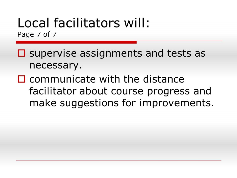 Local facilitators will: Page 7 of 7 supervise assignments and tests as necessary.