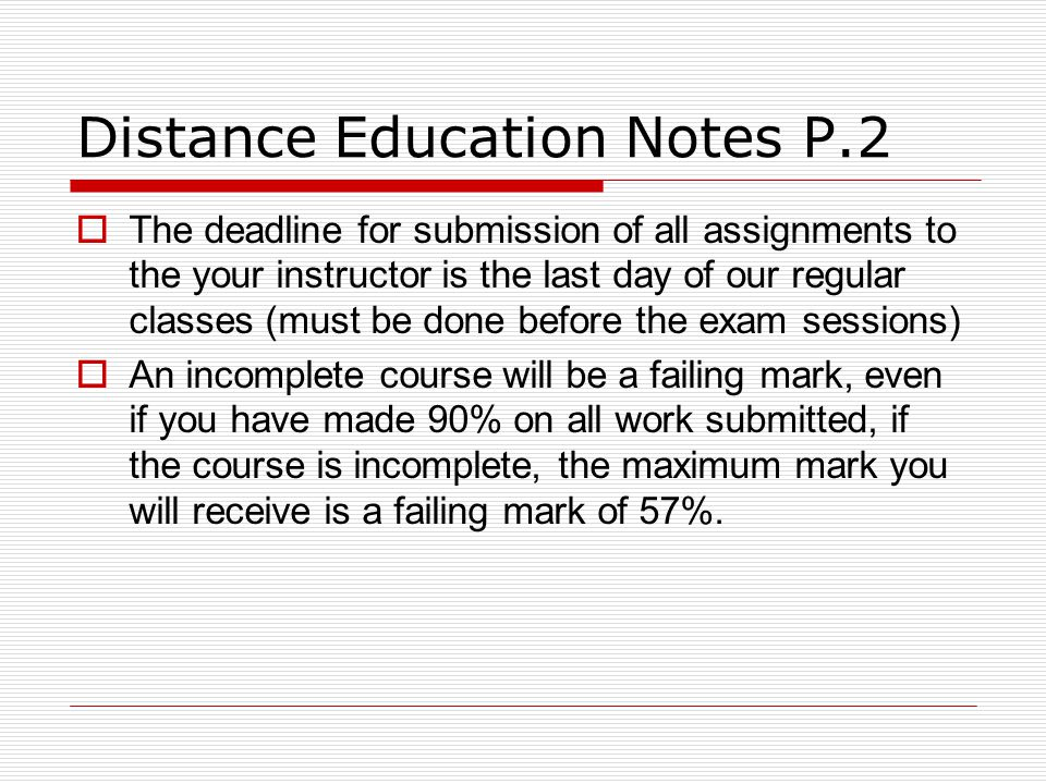 Distance Education Notes P.2 The deadline for submission of all assignments to the your instructor is the last day of our regular classes (must be done before the exam sessions) An incomplete course will be a failing mark, even if you have made 90% on all work submitted, if the course is incomplete, the maximum mark you will receive is a failing mark of 57%.