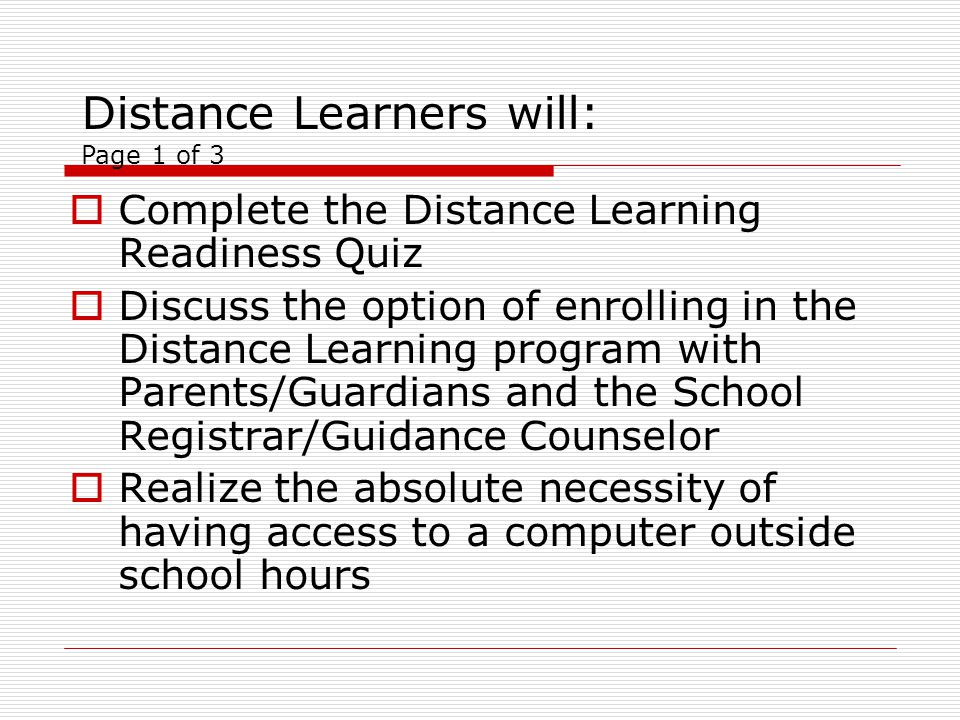 Complete the Distance Learning Readiness Quiz Discuss the option of enrolling in the Distance Learning program with Parents/Guardians and the School Registrar/Guidance Counselor Realize the absolute necessity of having access to a computer outside school hours Distance Learners will: Page 1 of 3