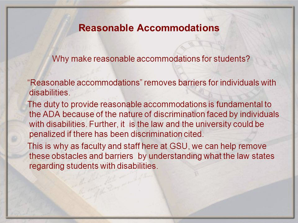 Reasonable Accommodations Why make reasonable accommodations for students? Reasonable accommodations removes barriers for individuals with disabilitie