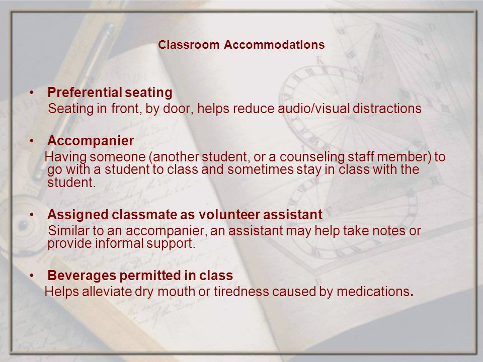 Classroom Accommodations Preferential seating Seating in front, by door, helps reduce audio/visual distractions Accompanier Having someone (another st