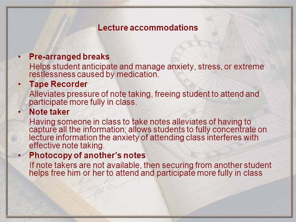 Lecture accommodations Pre-arranged breaks Helps student anticipate and manage anxiety, stress, or extreme restlessness caused by medication. Tape Rec