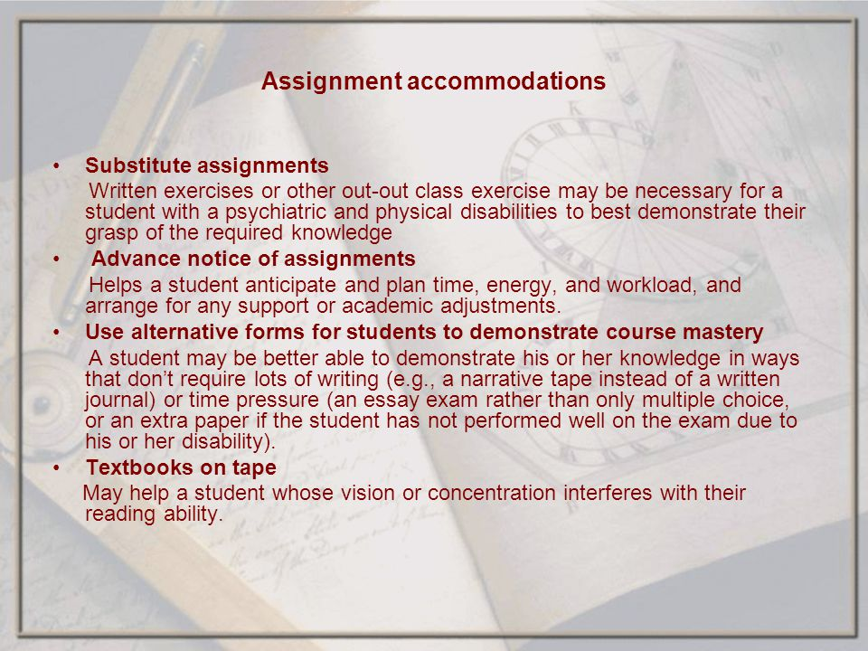 Assignment accommodations Substitute assignments Written exercises or other out-out class exercise may be necessary for a student with a psychiatric a